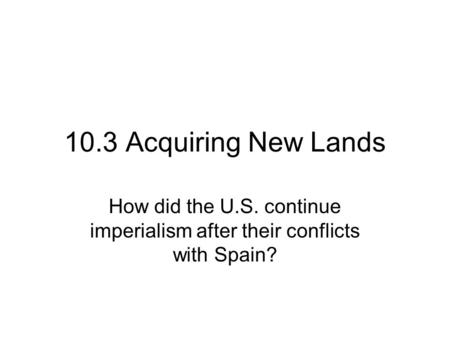 10.3 Acquiring New Lands How did the U.S. continue imperialism after their conflicts with Spain?
