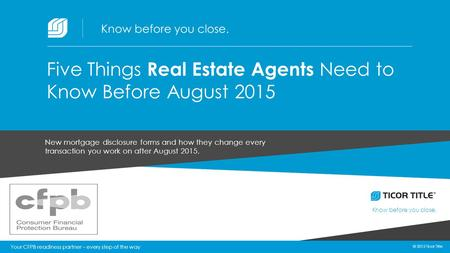 © 2015 Ticor Title Know before you close. 1 © 2015 Ticor Title New mortgage disclosure forms and how they change every transaction you work on after August.