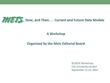 A Workshop Organized by the Mets Editorial Board DL2014 Workshops City University London September 11-12, 2014.