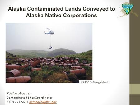 Alaska Contaminated Lands Conveyed to Alaska Native Corporations Paul Krabacher Contaminated Sites Coordinator (907) 271-5681