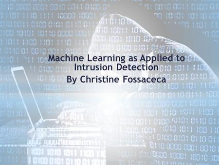 Machine Learning as Applied to Intrusion Detection By Christine Fossaceca.
