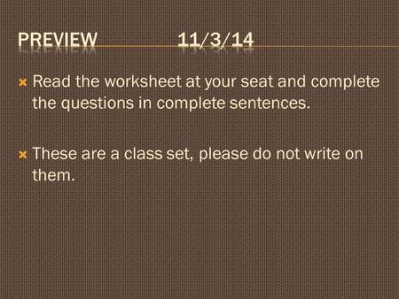  Read the worksheet at your seat and complete the questions in complete sentences.  These are a class set, please do not write on them.