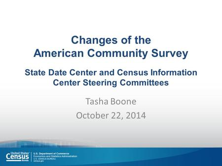 Changes of the American Community Survey State Date Center and Census Information Center Steering Committees Tasha Boone October 22, 2014.