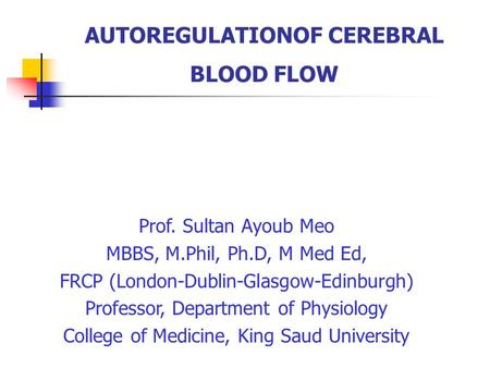 AUTOREGULATIONOF CEREBRAL BLOOD FLOW Prof. Sultan Ayoub Meo MBBS, M.Phil, Ph.D, M Med Ed, FRCP (London-Dublin-Glasgow-Edinburgh) Professor, Department.