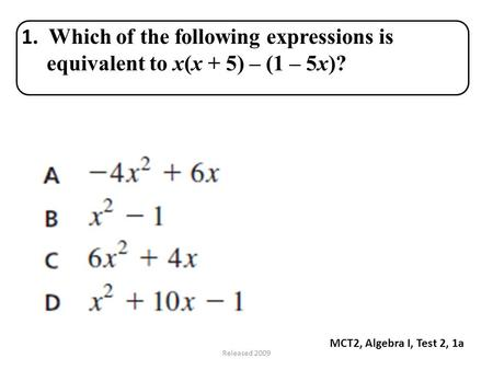 Released 2009 MCT2, Algebra I, Test 2, 1a 1. Which of the following expressions is equivalent to x(x + 5) – (1 – 5x)?