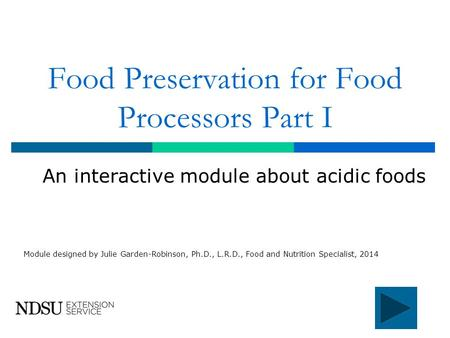 Food Preservation for Food Processors Part I An interactive module about acidic foods Module designed by Julie Garden-Robinson, Ph.D., L.R.D., Food and.