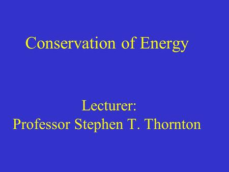 Conservation of Energy Lecturer: Professor Stephen T. Thornton