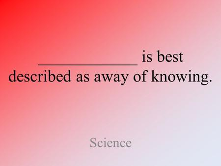 ____________ is best described as away of knowing. Science.