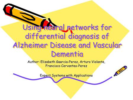 Using neural networks for differential diagnosis of Alzheimer Disease and Vascular Dementia Author: Elizabeth Gaarcia-Perez, Arturo Violante, Francisco.