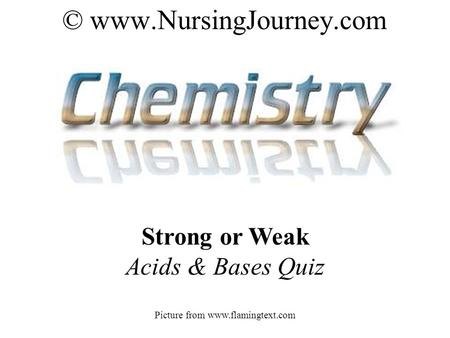 © www.NursingJourney.com Strong or Weak Acids & Bases Quiz Picture from www.flamingtext.com.