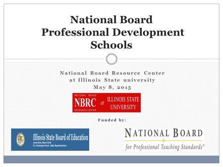 National Board Resource Center at Illinois State university May 8, 2015 Funded by: National Board Professional Development Schools.