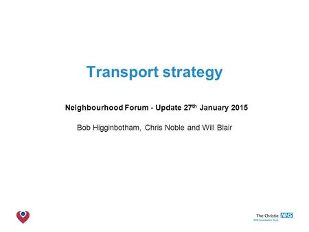The Christie NHS Foundation Trust Transport strategy Neighbourhood Forum - Update 27 th January 2015 Bob Higginbotham, Chris Noble and Will Blair.