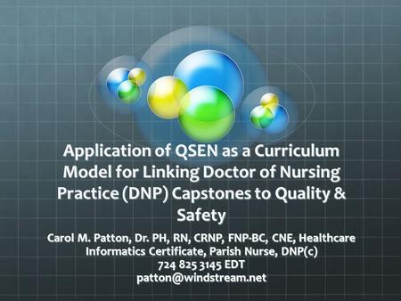 Application of QSEN as a Curriculum Model for Linking Doctor of Nursing Practice (DNP) Capstones to Quality & Safety Carol M. Patton, Dr. PH, RN, CRNP,