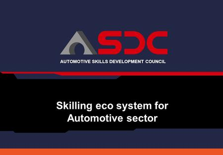 AUTOMOTIVE SKILLS DEVELOPMENT COUNCIL Skilling eco system for Automotive sector.