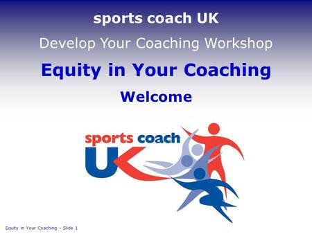 Equity in Your Coaching Welcome Equity in Your Coaching  Slide 1 sports coach UK Develop Your Coaching Workshop.