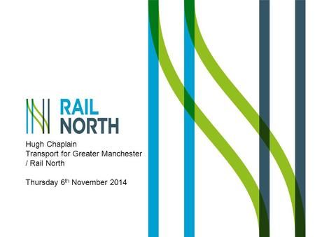Hugh Chaplain Transport for Greater Manchester / Rail North Thursday 6 th November 2014.
