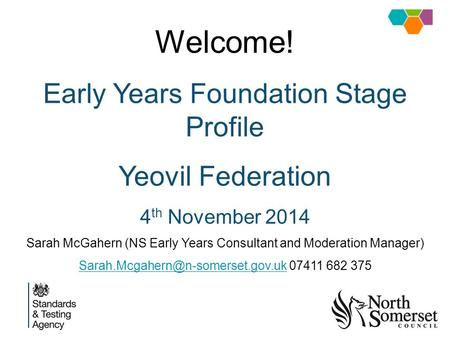 Welcome! Early Years Foundation Stage Profile Yeovil Federation 4 th November 2014 Sarah McGahern (NS Early Years Consultant and Moderation Manager)