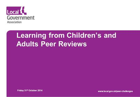 Learning from Children's and Adults Peer Reviews Friday 31 st October 2014 www.local.gov.uk/peer-challenges.