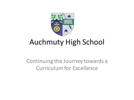 Auchmuty High School Continuing the Journey towards a Curriculum for Excellence.