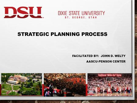 STRATEGIC PLANNING PROCESS FACILITATED BY: JOHN D. WELTY AASCU-PENSON CENTER.