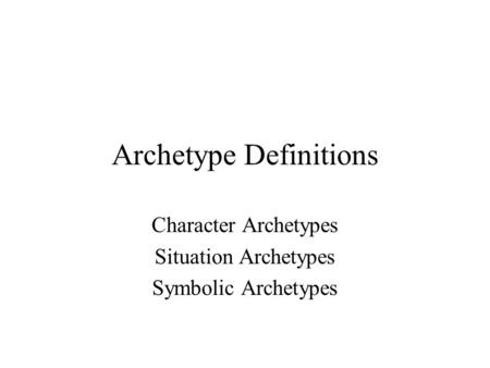 Archetype Definitions Character Archetypes Situation Archetypes Symbolic Archetypes.