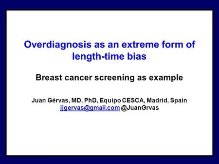 Overdiagnosis as an extreme form of length-time bias Breast cancer screening as example Juan Gérvas, MD, PhD, Equipo CESCA, Madrid, Spain
