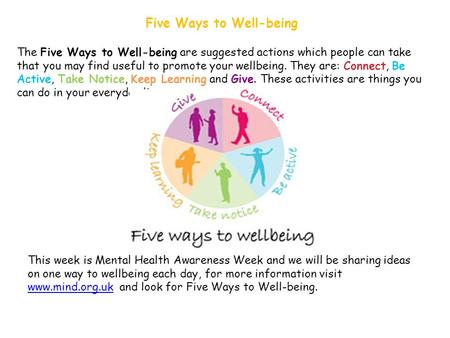 Five Ways to Well-being The Five Ways to Well-being are suggested actions which people can take that you may find useful to promote your wellbeing. They.