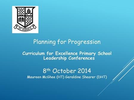 Planning for Progression Curriculum for Excellence Primary School Leadership Conferences 8 th October 2014 Maureen McGhee (HT) Geraldine Shearer (DHT)