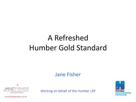 A Refreshed Humber Gold Standard Jane Fisher Working on behalf of the Humber LEP www.jfaeducation.co.uk.