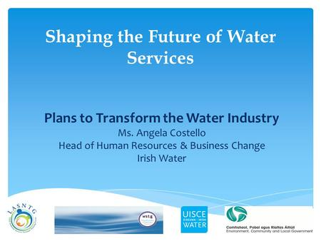 Shaping the Future of Water Services Plans to Transform the Water Industry Ms. Angela Costello Head of Human Resources & Business Change Irish Water.