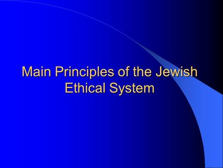 Main Principles of the Jewish Ethical System. The main principles of the Jewish ethical system are derived from: the Tenach the Talmud the on-going rabbinical.