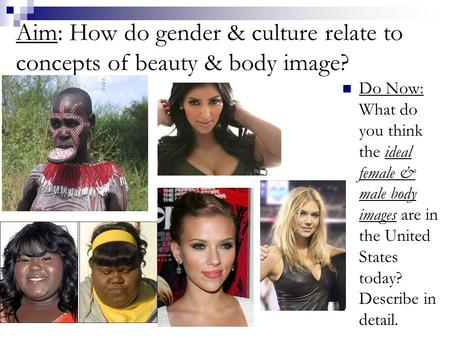 Aim: How do gender & culture relate to concepts of beauty & body image? Do Now: What do you think the ideal female & male body images are in the United.