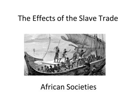 The Effects of the Slave Trade African Societies.
