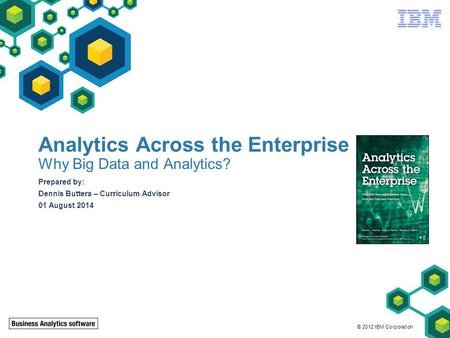 © 2012 IBM Corporation Analytics Across the Enterprise Why Big Data and Analytics? Prepared by: Dennis Buttera – Curriculum Advisor 01 August 2014.