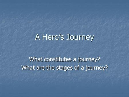 A Hero's Journey What constitutes a journey? What are the stages of a journey?