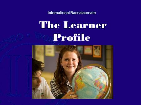International Baccalaureate International Baccalaureate The Learner Profile.
