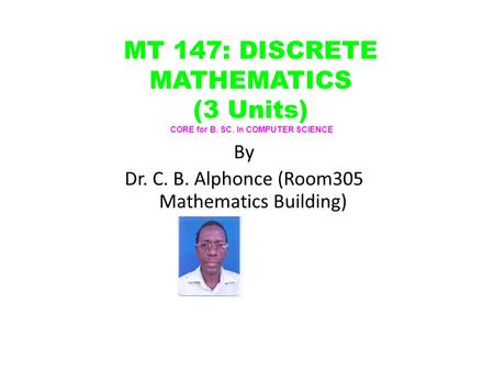 By Dr. C. B. Alphonce (Room305 Mathematics Building) MT 147: DISCRETE MATHEMATICS (3 Units) CORE for B. SC. In COMPUTER SCIENCE.