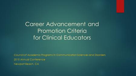 Career Advancement and Promotion Criteria for Clinical Educators Council of Academic Programs in Communication Sciences and Disorders 2015 Annual Conference.