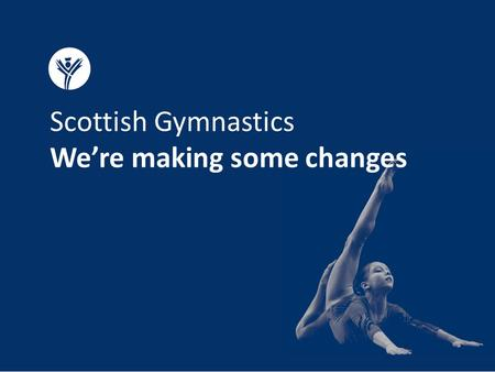 Scottish Gymnastics We're making some changes. Why we're making changes We've listened to your feedback.