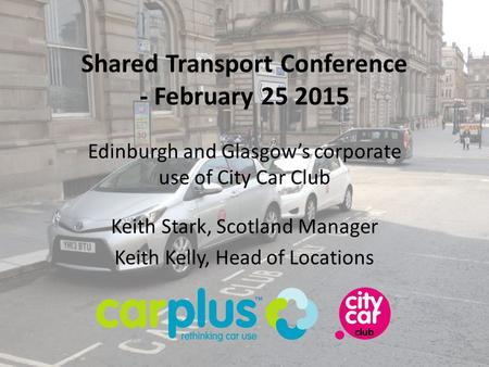 Keith Stark, Scotland Manager Keith Kelly, Head of Locations Shared Transport Conference - February 25 2015 Edinburgh and Glasgow's corporate use of City.