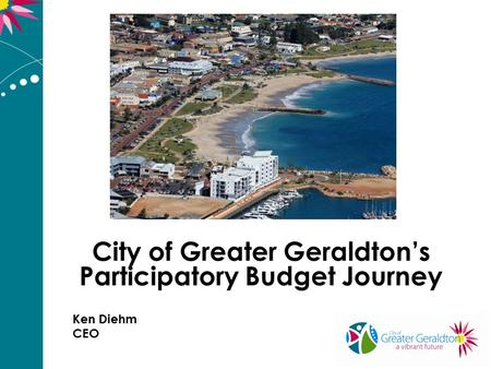 City of Greater Geraldton's Participatory Budget Journey Ken Diehm CEO.