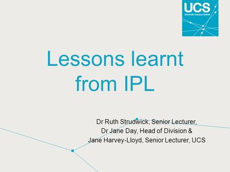 Lessons learnt from IPL Dr Ruth Strudwick, Senior Lecturer, Dr Jane Day, Head of Division & Jane Harvey-Lloyd, Senior Lecturer, UCS.