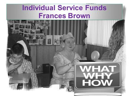 Individual Service Funds Frances Brown. Change in practice to improve lives: A whole system change so that people and families are able to direct and.