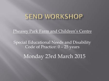 Pheasey Park Farm and Children's Centre Special Educational Needs and Disability Code of Practice: 0 – 25 years Monday 23rd March 2015.
