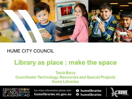 HUME CITY COUNCIL Library as place : make the space Tania Barry Coordinator Technology, Resources and Special Projects Hume Libraries.