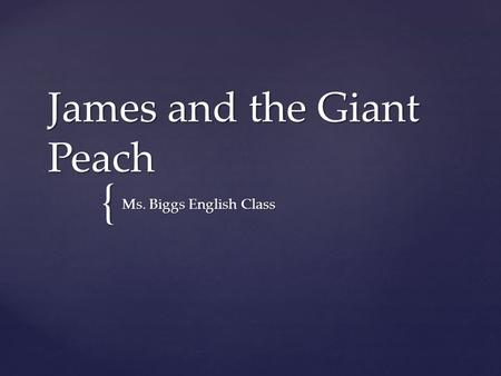 { James and the Giant Peach Ms. Biggs English Class.