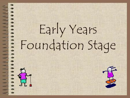 Early Years Foundation Stage What is the Early Years Foundation Stage? Covers the period birth to five. The final year of the Foundation stage is when.