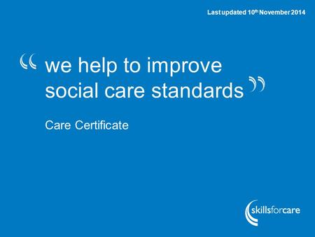 #CareCert we help to improve social care standards Care Certificate Last updated 10 th November 2014.