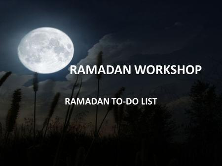 "RAMADAN WORKSHOP RAMADAN TO-DO LIST. ""O you who believe! Fasting is prescribed for you as it was prescribed for those before you, that you may acquire."