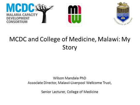 MCDC and College of Medicine, Malawi: My Story Wilson Mandala PhD Associate Director, Malawi-Liverpool Wellcome Trust, Senior Lecturer, College of Medicine.